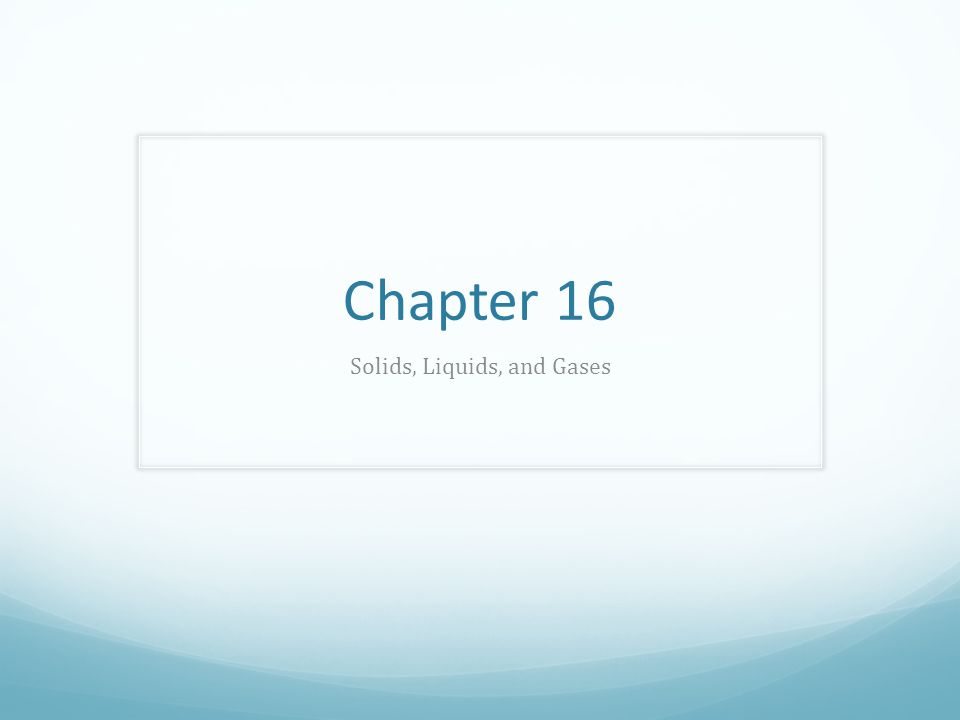 Chapter 16 Solids, Liquids, and Gases