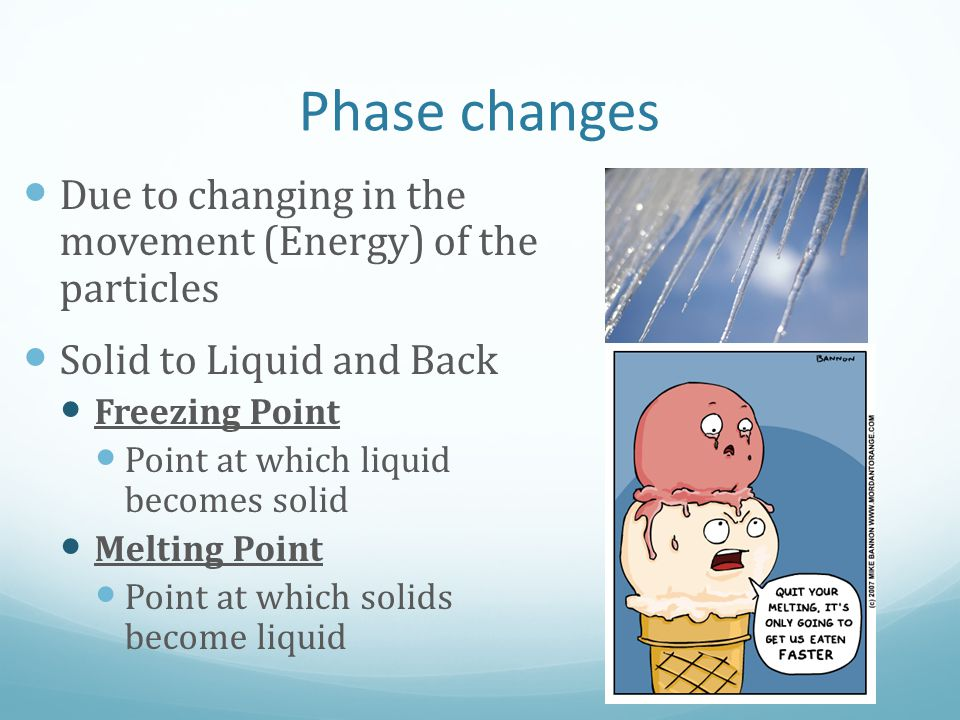 Phase changes Due to changing in the movement (Energy) of the particles Solid to Liquid and Back Freezing Point Point at which liquid becomes solid Me