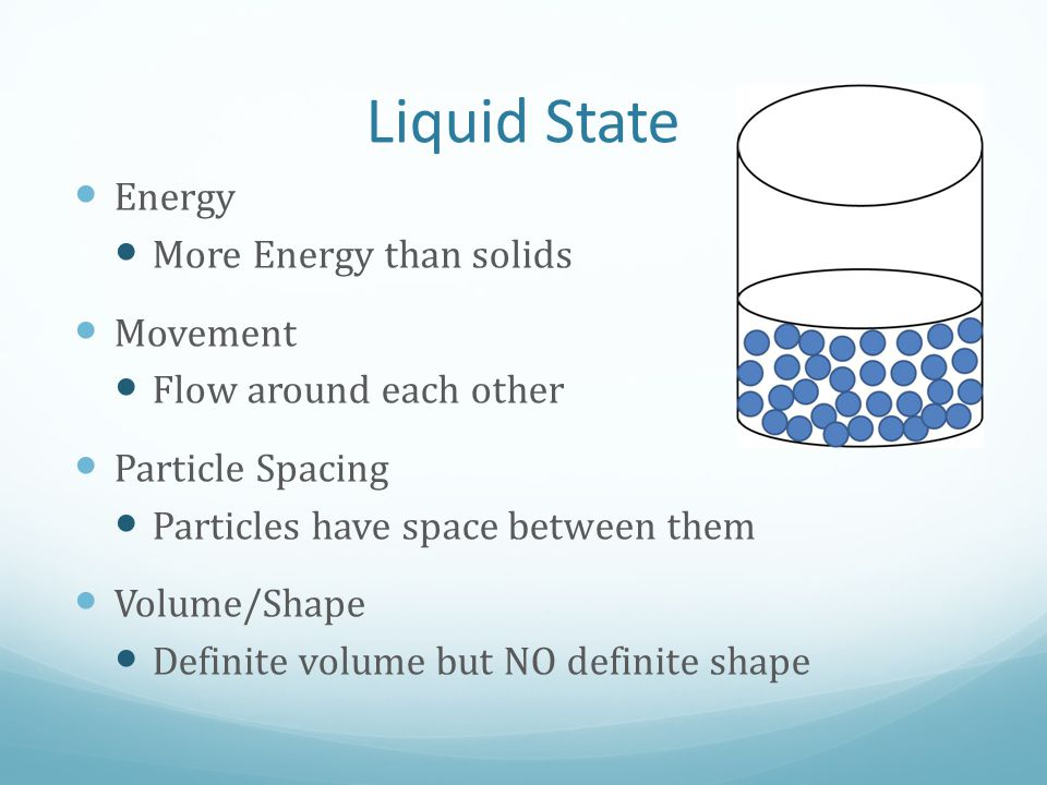Liquid State Energy More Energy than solids Movement Flow around each other Particle Spacing Particles have space between them Volume/Shape Definite v