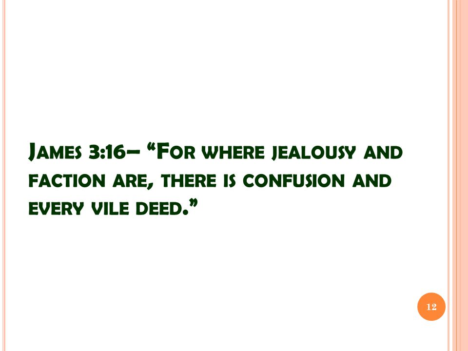 "J AMES 3:16– ""F OR WHERE JEALOUSY AND FACTION ARE, THERE IS CONFUSION AND EVERY VILE DEED."" 12"