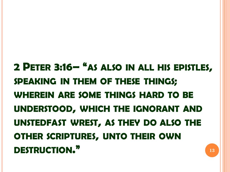 2 P ETER 3:16– AS ALSO IN ALL HIS EPISTLES, SPEAKING IN THEM OF THESE THINGS ; WHEREIN ARE SOME THINGS HARD TO BE UNDERSTOOD, WHICH THE IGNORANT AND UNSTEDFAST WREST, AS THEY DO ALSO THE OTHER SCRIPTURES, UNTO THEIR OWN DESTRUCTION. 13