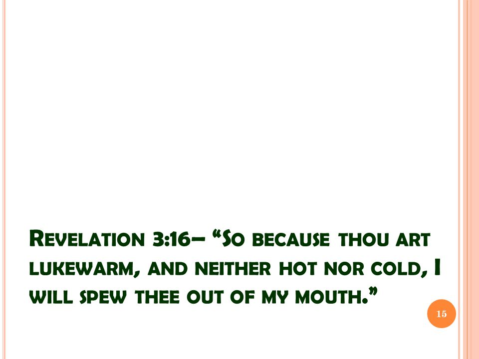 R EVELATION 3:16– S O BECAUSE THOU ART LUKEWARM, AND NEITHER HOT NOR COLD, I WILL SPEW THEE OUT OF MY MOUTH. 15