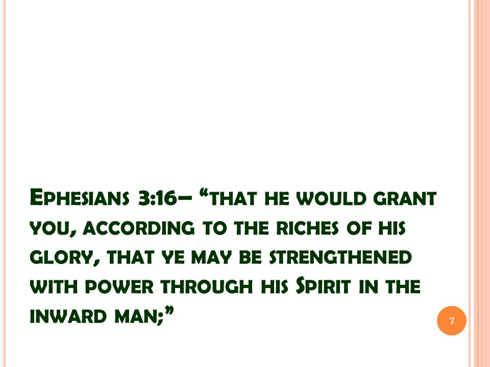 E PHESIANS 3:16– THAT HE WOULD GRANT YOU, ACCORDING TO THE RICHES OF HIS GLORY, THAT YE MAY BE STRENGTHENED WITH POWER THROUGH HIS S PIRIT IN THE INWARD MAN ; 7