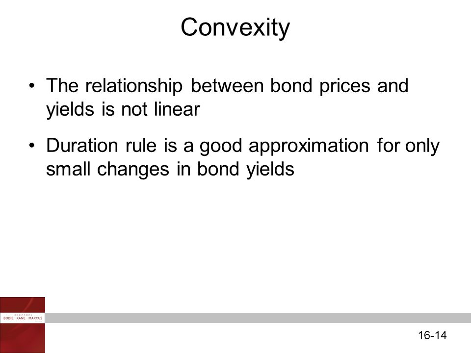 16-14 Convexity The relationship between bond prices and yields is not linear Duration rule is a good approximation for only small changes in bond yields