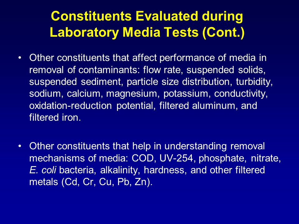 Constituents Evaluated during Laboratory Media Tests (Cont.) Other constituents that affect performance of media in removal of contaminants: flow rate, suspended solids, suspended sediment, particle size distribution, turbidity, sodium, calcium, magnesium, potassium, conductivity, oxidation-reduction potential, filtered aluminum, and filtered iron.