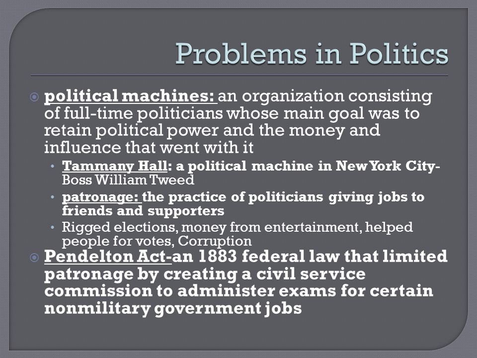  political machines: an organization consisting of full-time politicians whose main goal was to retain political power and the money and influence that went with it Tammany Hall: a political machine in New York City- Boss William Tweed patronage: the practice of politicians giving jobs to friends and supporters Rigged elections, money from entertainment, helped people for votes, Corruption  Pendelton Act-an 1883 federal law that limited patronage by creating a civil service commission to administer exams for certain nonmilitary government jobs