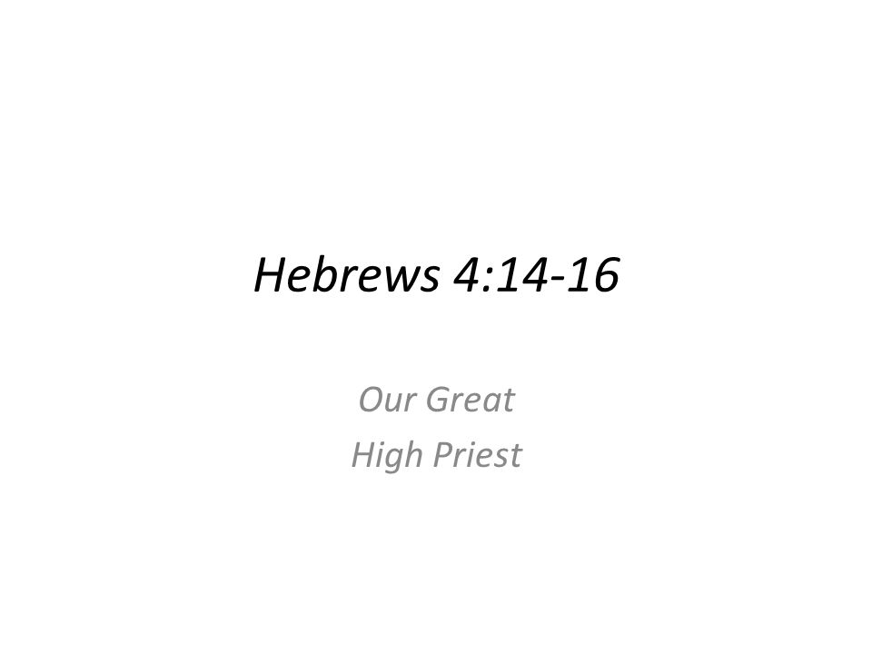 Hebrews 4:14-16 Our Great High Priest