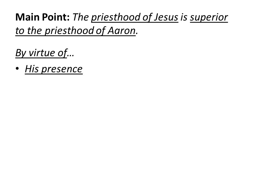 Main Point: The priesthood of Jesus is superior to the priesthood of Aaron. By virtue of… His presence