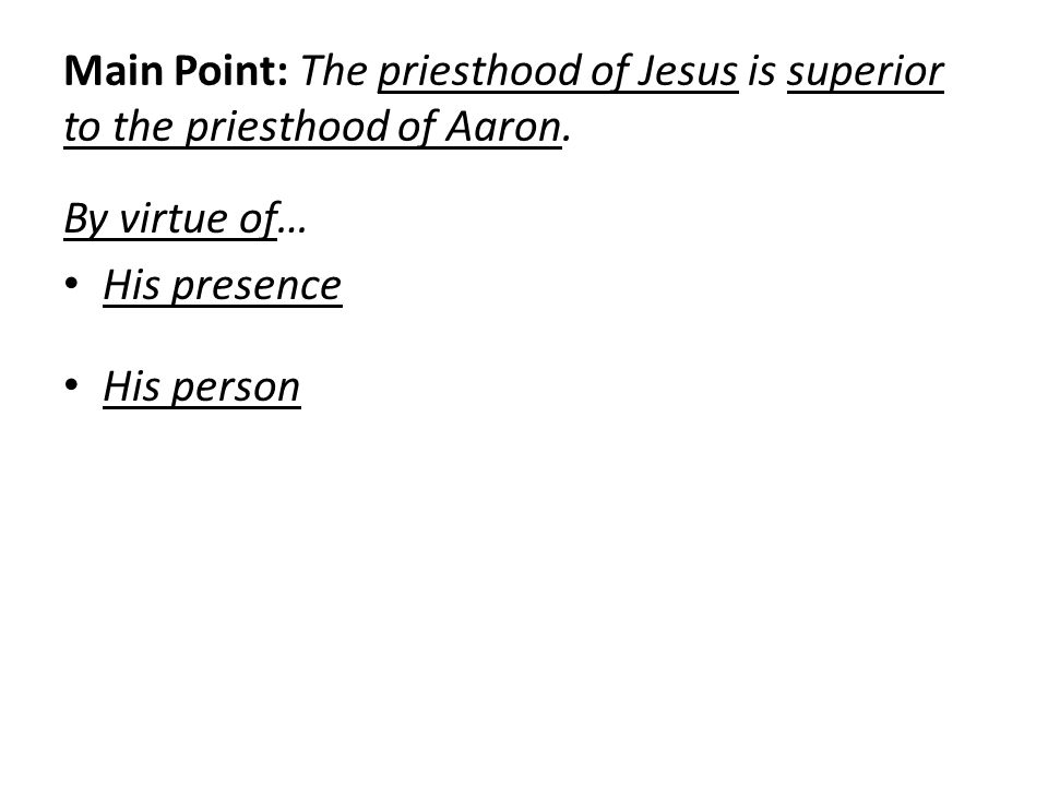 Main Point: The priesthood of Jesus is superior to the priesthood of Aaron. By virtue of… His presence His person