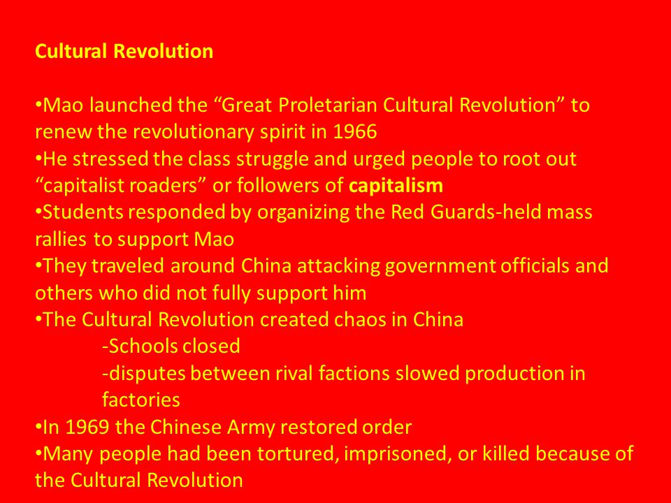 Cultural Revolution Mao launched the Great Proletarian Cultural Revolution to renew the revolutionary spirit in 1966 He stressed the class struggle and urged people to root out capitalist roaders or followers of capitalism Students responded by organizing the Red Guards-held mass rallies to support Mao They traveled around China attacking government officials and others who did not fully support him The Cultural Revolution created chaos in China -Schools closed -disputes between rival factions slowed production in factories In 1969 the Chinese Army restored order Many people had been tortured, imprisoned, or killed because of the Cultural Revolution