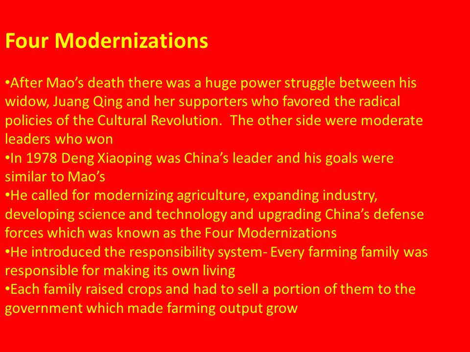 Four Modernizations After Mao's death there was a huge power struggle between his widow, Juang Qing and her supporters who favored the radical policies of the Cultural Revolution.