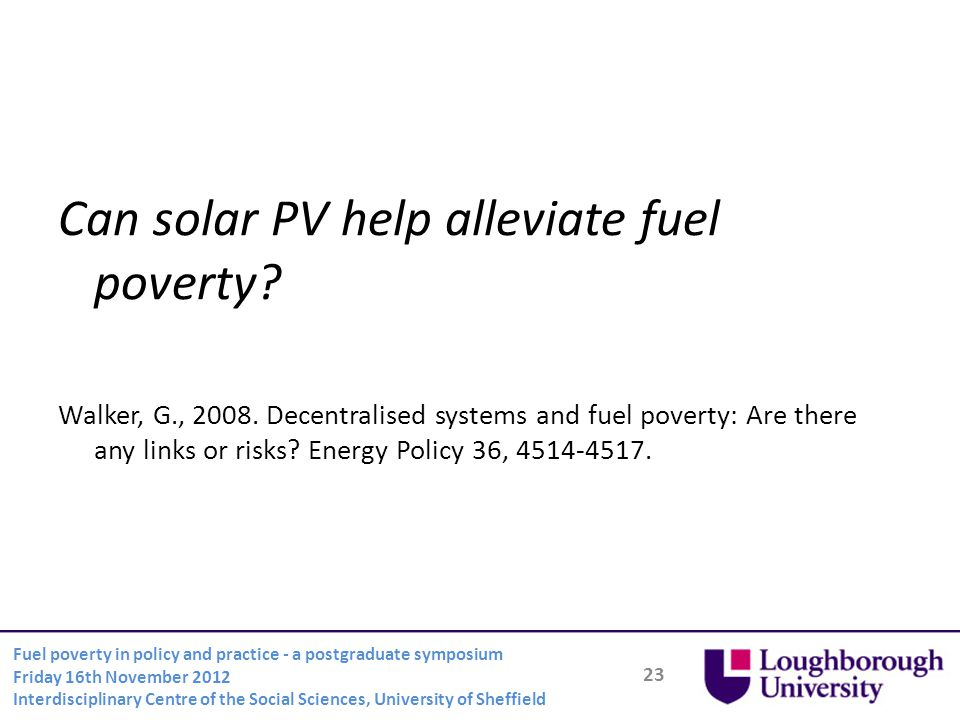 23 Fuel poverty in policy and practice - a postgraduate symposium Friday 16th November 2012 Interdisciplinary Centre of the Social Sciences, University of Sheffield Can solar PV help alleviate fuel poverty.