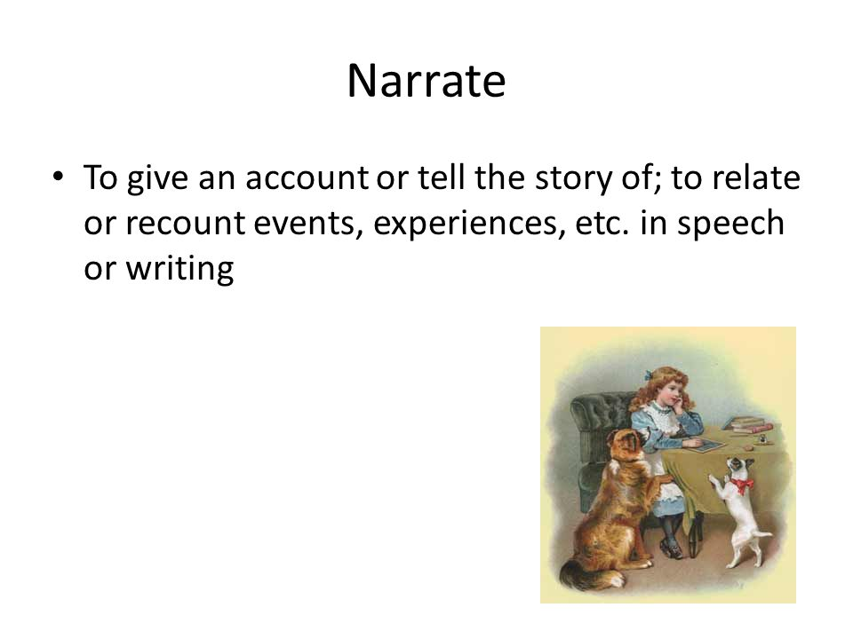 Narrate To give an account or tell the story of; to relate or recount events, experiences, etc.