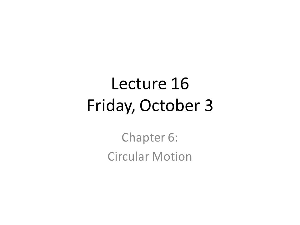 Lecture 16 Friday, October 3 Chapter 6: Circular Motion