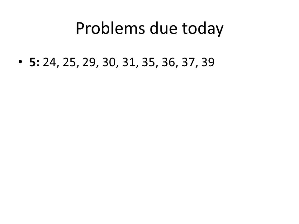 Problems due today 5: 24, 25, 29, 30, 31, 35, 36, 37, 39