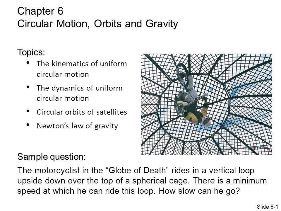 The kinematics of uniform circular motion The dynamics of uniform circular motion Circular orbits of satellites Newton's law of gravity Chapter 6 Circular Motion, Orbits and Gravity Topics: Sample question: The motorcyclist in the Globe of Death rides in a vertical loop upside down over the top of a spherical cage.