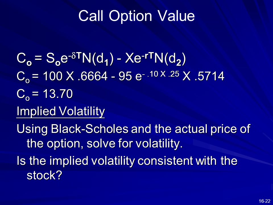 16-22 Call Option Value C o = S o e -  T N(d 1 ) - Xe -rT N(d 2 ) C o = 100 X.6664 - 95 e -.10 X.25 X.5714 C o = 13.70 Implied Volatility Using Black