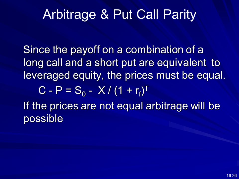 16-26 Arbitrage & Put Call Parity Since the payoff on a combination of a long call and a short put are equivalent to leveraged equity, the prices must be equal.