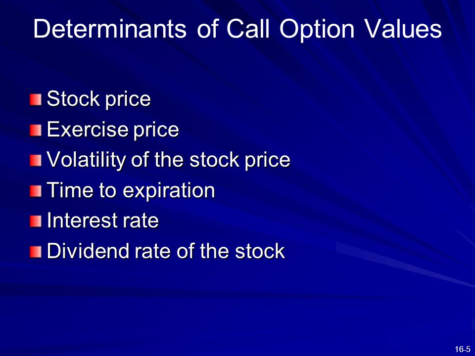 16-5 Determinants of Call Option Values Stock price Exercise price Volatility of the stock price Time to expiration Interest rate Dividend rate of the