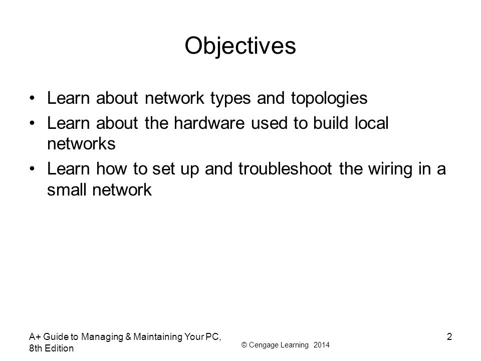 © Cengage Learning 2014 A+ Guide to Managing & Maintaining Your PC, 8th Edition 2 Objectives Learn about network types and topologies Learn about the