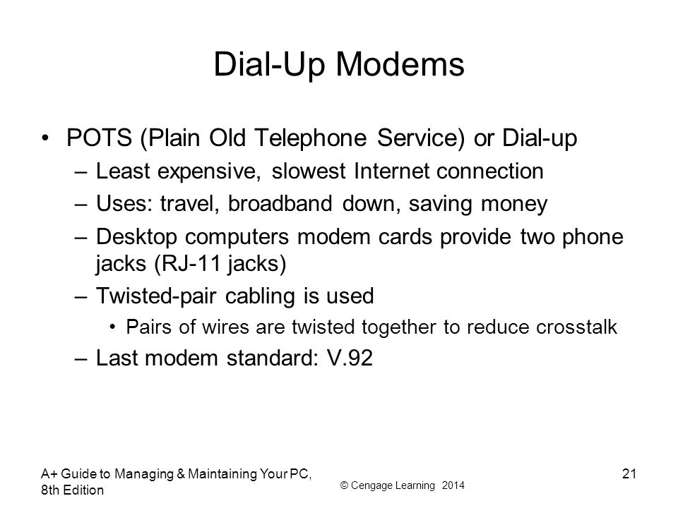 © Cengage Learning 2014 Dial-Up Modems POTS (Plain Old Telephone Service) or Dial-up –Least expensive, slowest Internet connection –Uses: travel, broa