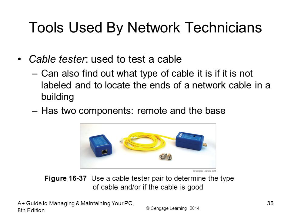 © Cengage Learning 2014 Tools Used By Network Technicians Cable tester: used to test a cable –Can also find out what type of cable it is if it is not