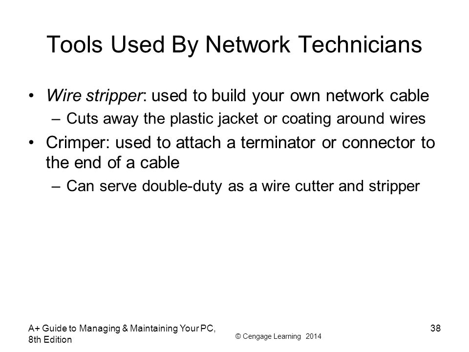 © Cengage Learning 2014 Tools Used By Network Technicians Wire stripper: used to build your own network cable –Cuts away the plastic jacket or coating