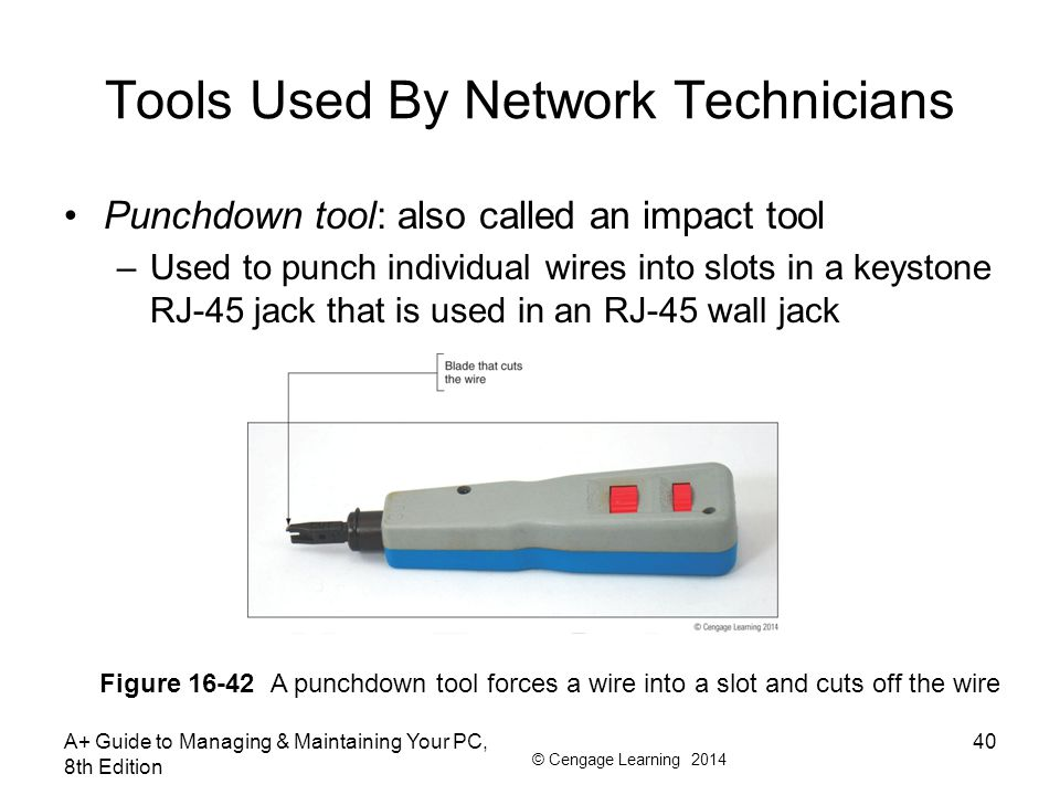 © Cengage Learning 2014 Tools Used By Network Technicians Punchdown tool: also called an impact tool –Used to punch individual wires into slots in a k