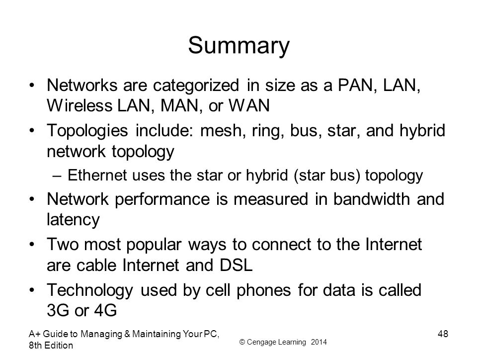 © Cengage Learning 2014 Summary Networks are categorized in size as a PAN, LAN, Wireless LAN, MAN, or WAN Topologies include: mesh, ring, bus, star, a
