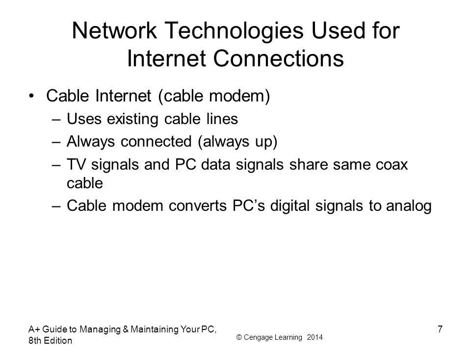 © Cengage Learning 2014 Network Technologies Used for Internet Connections Cable Internet (cable modem) –Uses existing cable lines –Always connected (