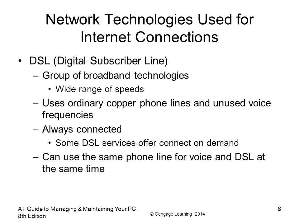 © Cengage Learning 2014 Network Technologies Used for Internet Connections DSL (Digital Subscriber Line) –Group of broadband technologies Wide range o