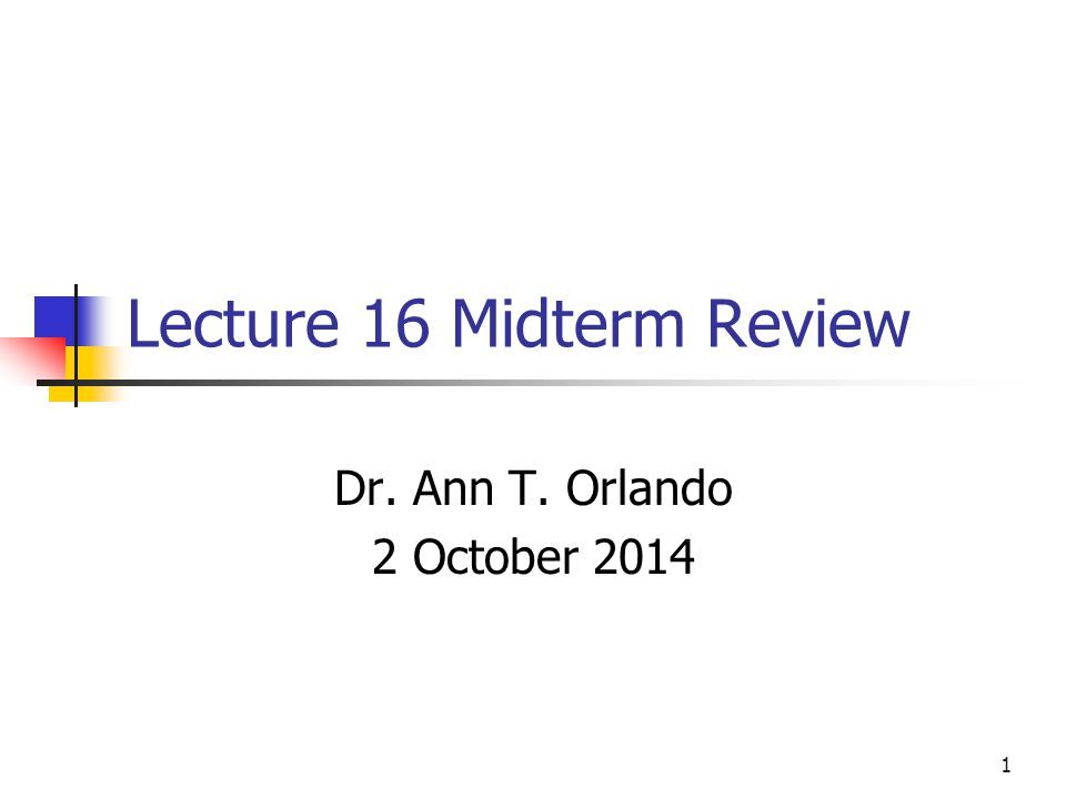 Lecture 16 Midterm Review Dr. Ann T. Orlando 2 October 2014 1