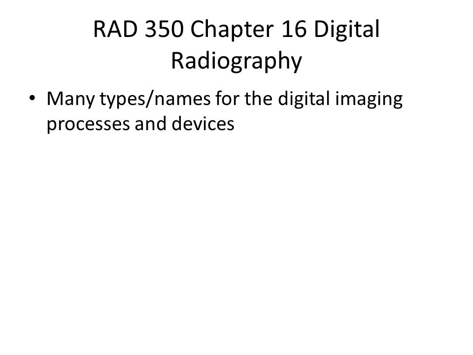 RAD 350 Chapter 16 Digital Radiography Many types/names for the digital imaging processes and devices