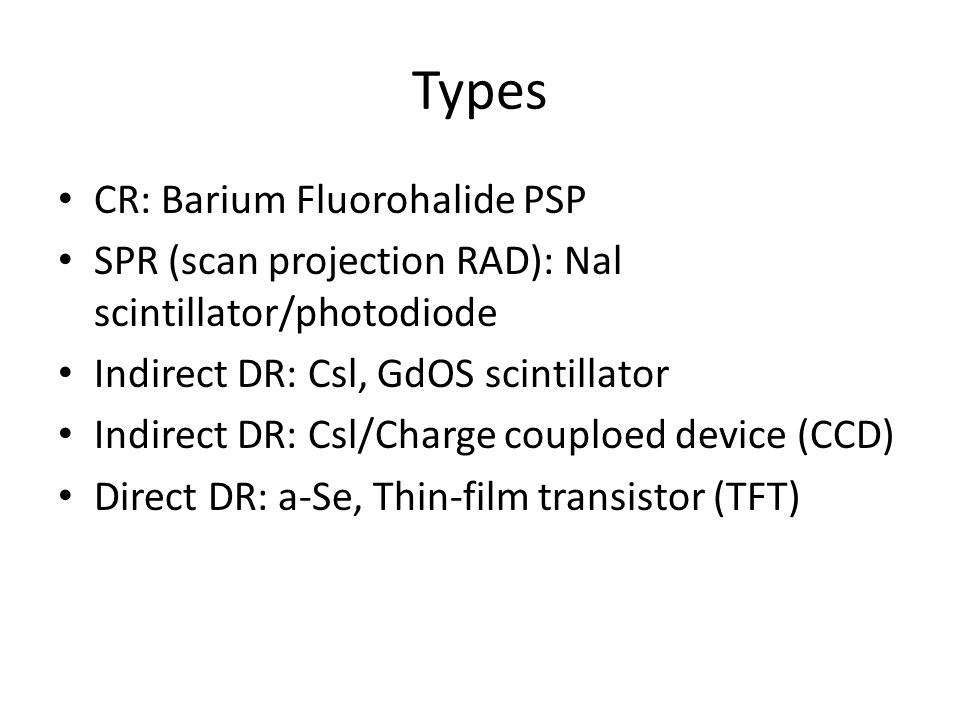 Types CR: Barium Fluorohalide PSP SPR (scan projection RAD): Nal scintillator/photodiode Indirect DR: Csl, GdOS scintillator Indirect DR: Csl/Charge couploed device (CCD) Direct DR: a-Se, Thin-film transistor (TFT)