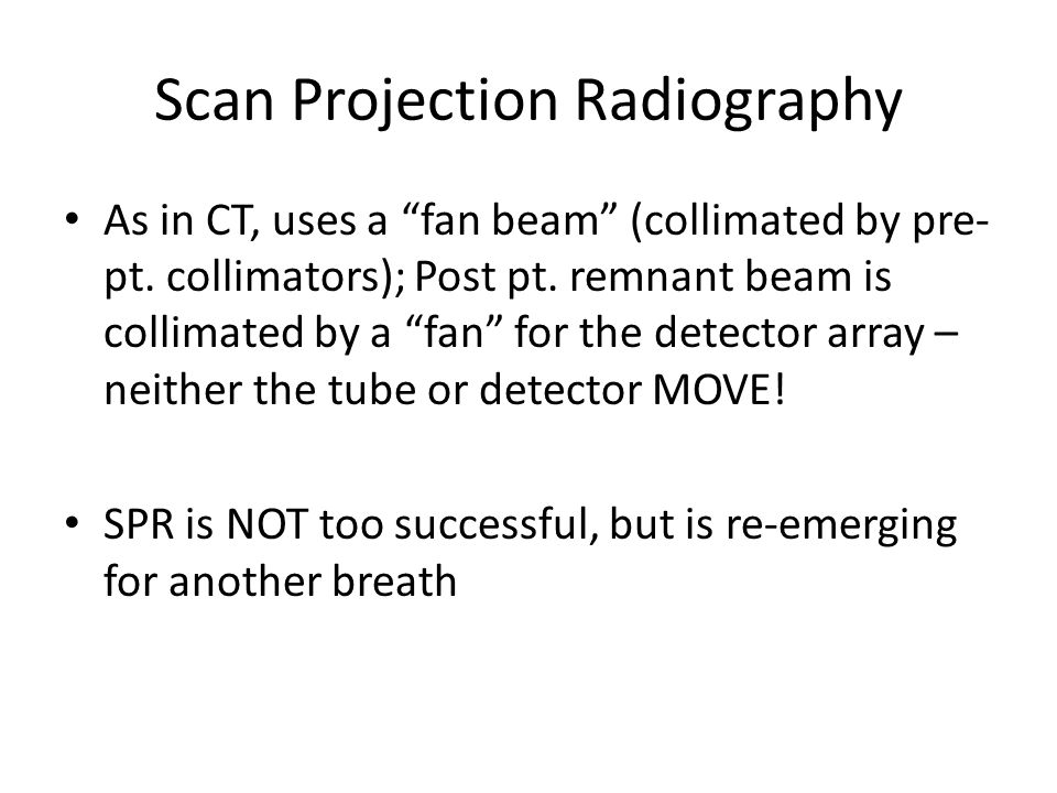 Scan Projection Radiography As in CT, uses a fan beam (collimated by pre- pt.