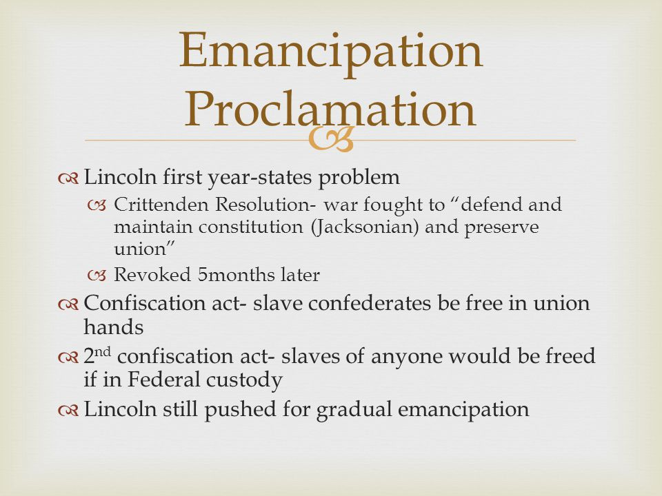   Lincoln first year-states problem  Crittenden Resolution- war fought to defend and maintain constitution (Jacksonian) and preserve union  Revoked 5months later  Confiscation act- slave confederates be free in union hands  2 nd confiscation act- slaves of anyone would be freed if in Federal custody  Lincoln still pushed for gradual emancipation Emancipation Proclamation