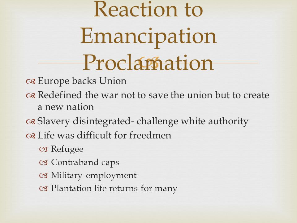  Europe backs Union  Redefined the war not to save the union but to create a new nation  Slavery disintegrated- challenge white authority  Life was difficult for freedmen  Refugee  Contraband caps  Military employment  Plantation life returns for many Reaction to Emancipation Proclamation