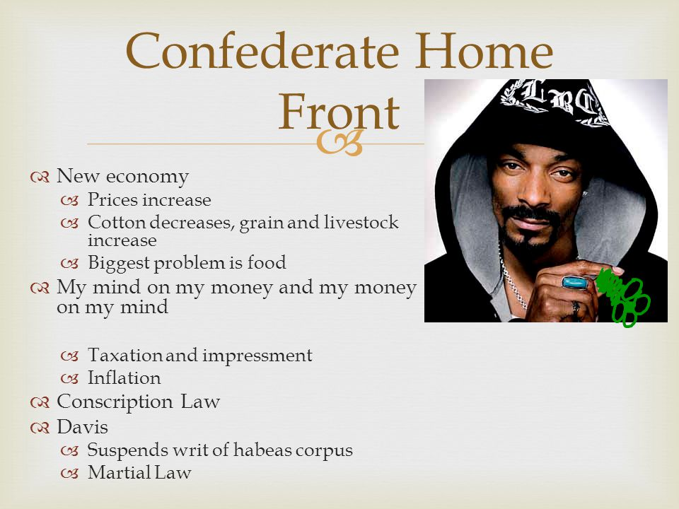   New economy  Prices increase  Cotton decreases, grain and livestock increase  Biggest problem is food  My mind on my money and my money on my mind  Taxation and impressment  Inflation  Conscription Law  Davis  Suspends writ of habeas corpus  Martial Law Confederate Home Front