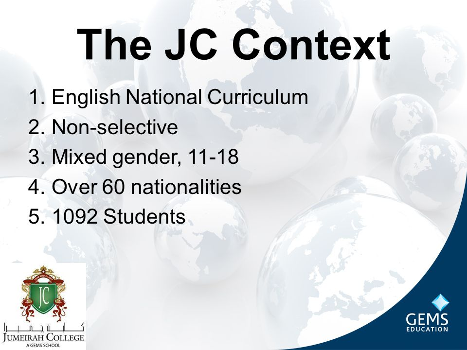 The JC Context 1.English National Curriculum 2.Non-selective 3.Mixed gender, 11-18 4.Over 60 nationalities 5.1092 Students
