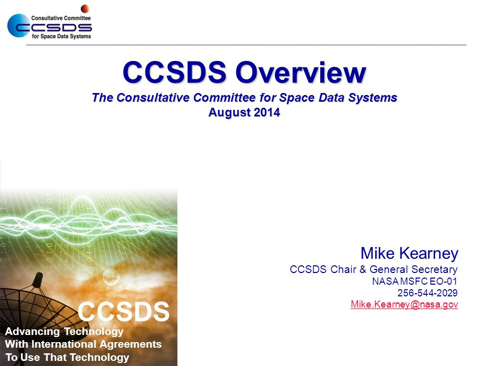 CCSDS Overview The Consultative Committee for Space Data Systems August 2014 Mike Kearney CCSDS Chair & General Secretary NASA MSFC EO-01 256-544-2029