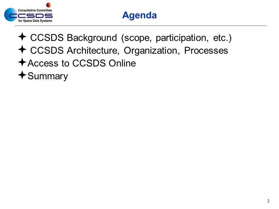 Agenda  CCSDS Background (scope, participation, etc.)  CCSDS Architecture, Organization, Processes  Access to CCSDS Online  Summary 2