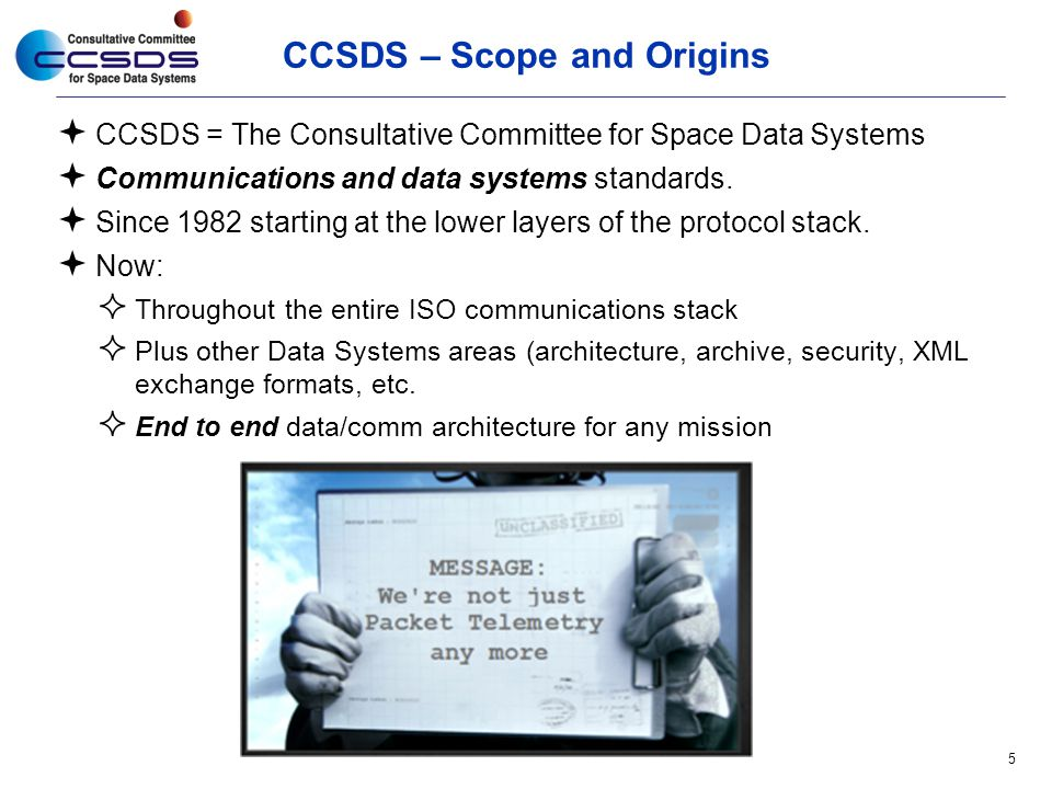 CCSDS – Scope and Origins  CCSDS = The Consultative Committee for Space Data Systems  Communications and data systems standards.  Since 1982 starti