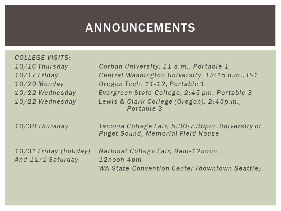 COLLEGE VISITS: 10/16 Thursday Corban University, 11 a.m., Portable 1 10/17 Friday Central Washington University, 12:15 p.m., P-1 10/20 Monday Oregon Tech, 11-12, Portable 1 10/22 Wednesday Evergreen State College, 2:45 pm, Portable 3 10/22 Wednesday Lewis & Clark College (Oregon), 2:45p.m., Portable 3 10/30 ThursdayTacoma College Fair, 5:30-7:30pm, University of Puget Sound, Memorial Field House 10/31 Friday (holiday)National College Fair, 9am-12noon, And 11/1 Saturday12noon-4pm WA State Convention Center (downtown Seattle) ANNOUNCEMENTS