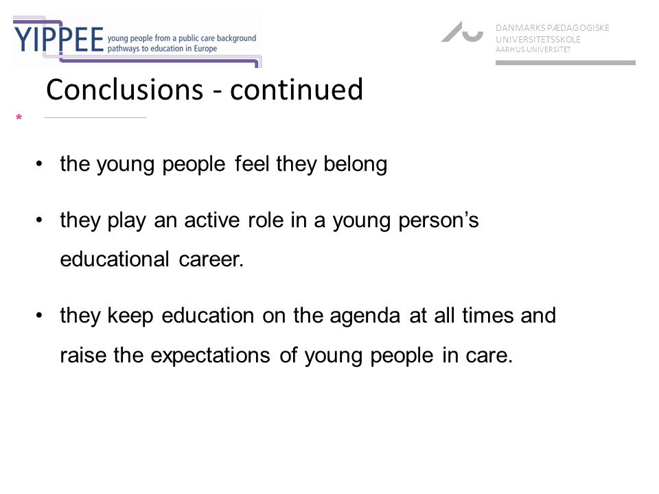 Conclusions - continued * DANMARKS PÆDAGOGISKE UNIVERSITETSSKOLE AARHUS UNIVERSITET the young people feel they belong they play an active role in a young person's educational career.