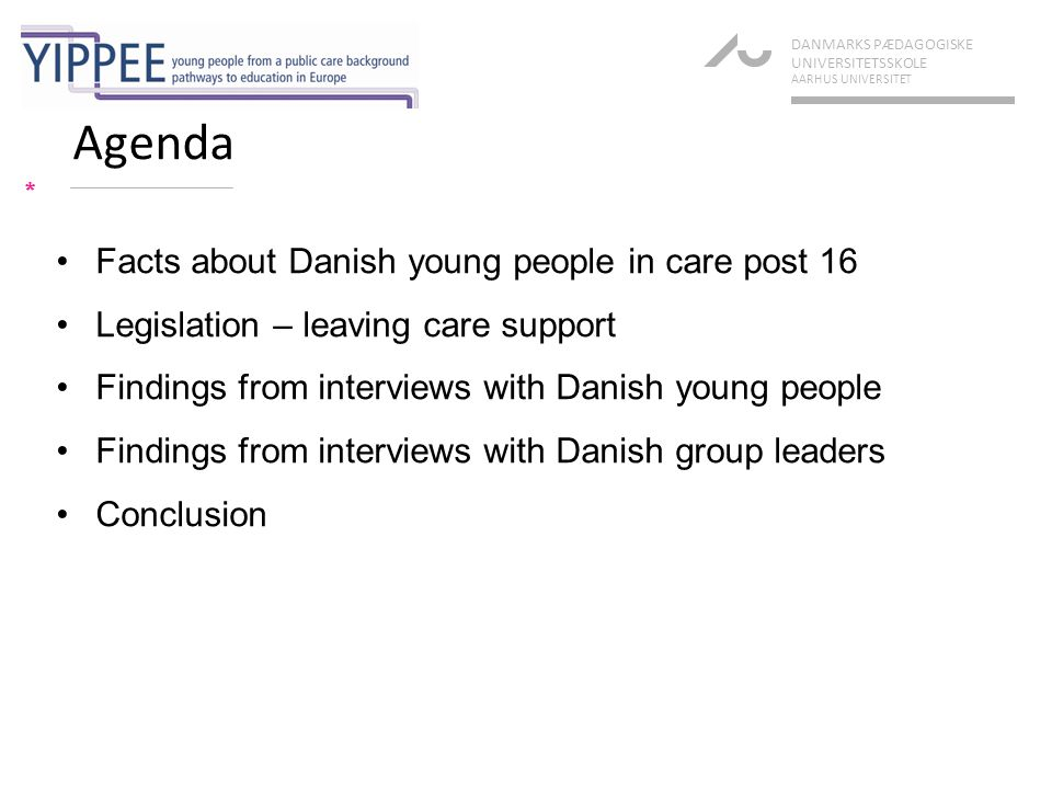 Facts about young people post 161/3 * DANMARKS PÆDAGOGISKE UNIVERSITETSSKOLE AARHUS UNIVERSITET Type of placement for children and young people aged 0-17, 31.12.2008 FrequencyPercentage of all children in care Foster care5,75447% Residential care centre and private residential care centre 5,05641% Other (Boarding school, ship project, own accomodation) 9607% Unknown5765% Total12,346100%