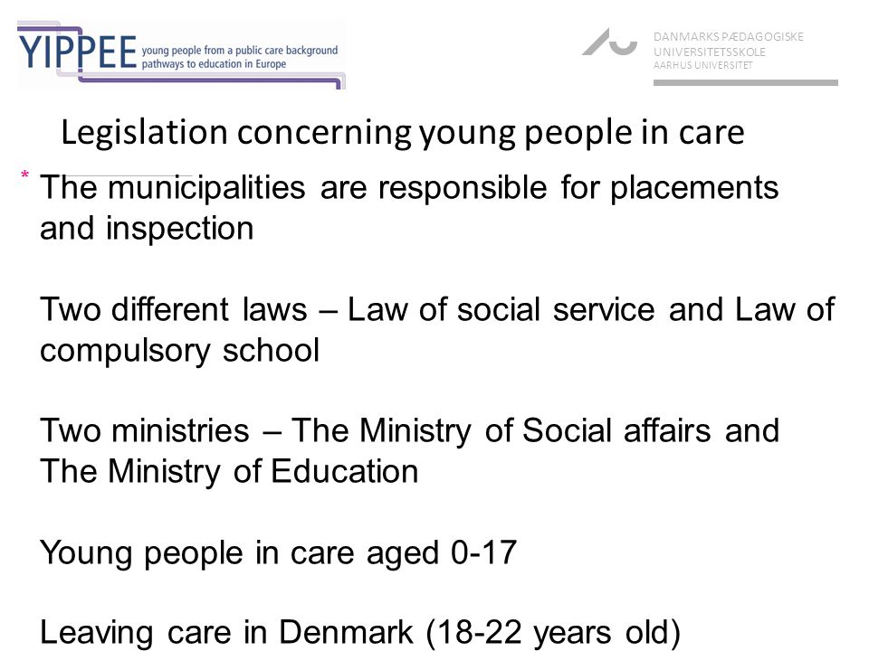 Legislation concerning young people in care * DANMARKS PÆDAGOGISKE UNIVERSITETSSKOLE AARHUS UNIVERSITET The municipalities are responsible for placements and inspection Two different laws – Law of social service and Law of compulsory school Two ministries – The Ministry of Social affairs and The Ministry of Education Young people in care aged 0-17 Leaving care in Denmark (18-22 years old)
