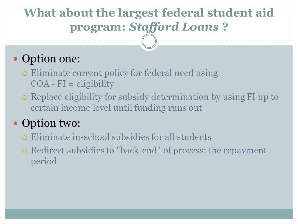 What about the largest federal student aid program: Stafford Loans ? Option one:  Eliminate current policy for federal need using COA - FI = eligibil