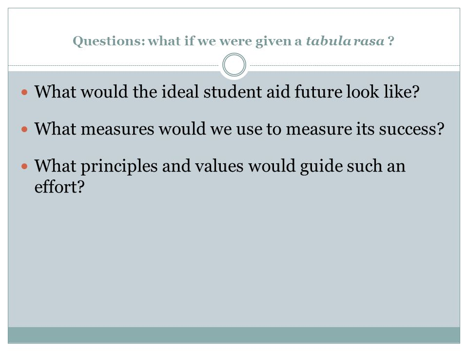 Questions: what if we were given a tabula rasa ? What would the ideal student aid future look like? What measures would we use to measure its success?