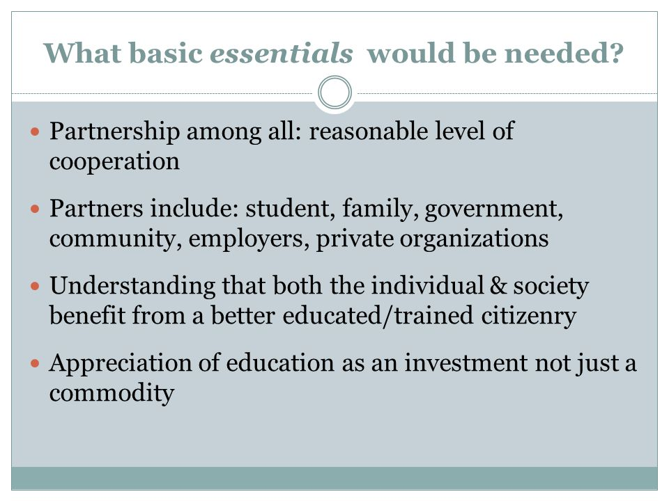 What basic essentials would be needed? Partnership among all: reasonable level of cooperation Partners include: student, family, government, community