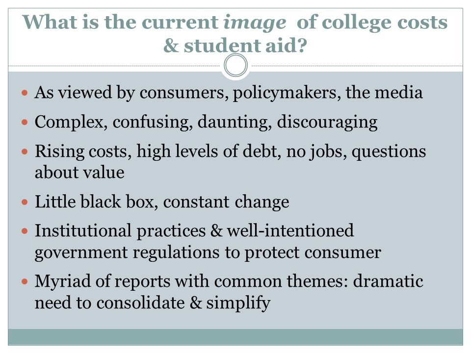 What is the current image of college costs & student aid? As viewed by consumers, policymakers, the media Complex, confusing, daunting, discouraging R